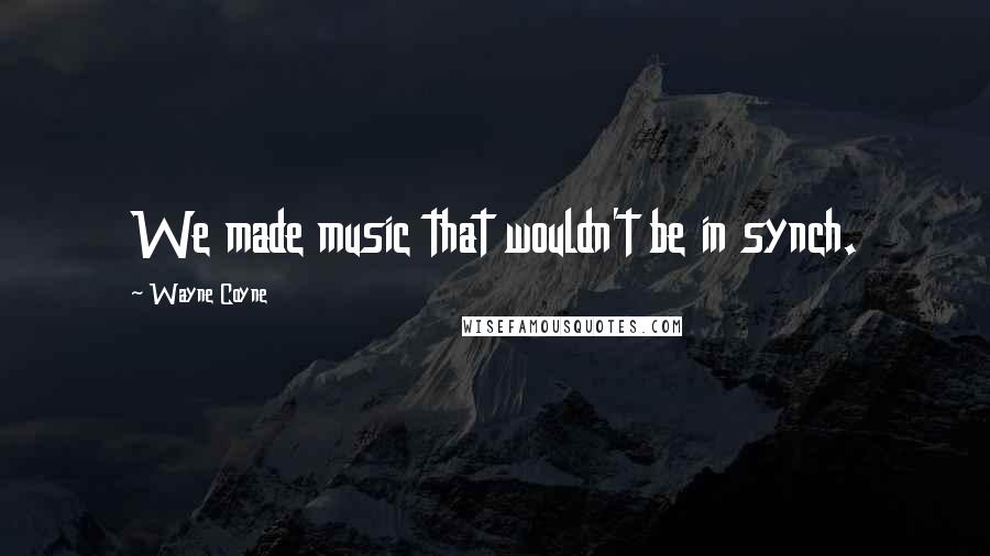 Wayne Coyne quotes: We made music that wouldn't be in synch.