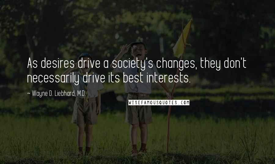 Wayne D. Liebhard, M.D. quotes: As desires drive a society's changes, they don't necessarily drive its best interests.