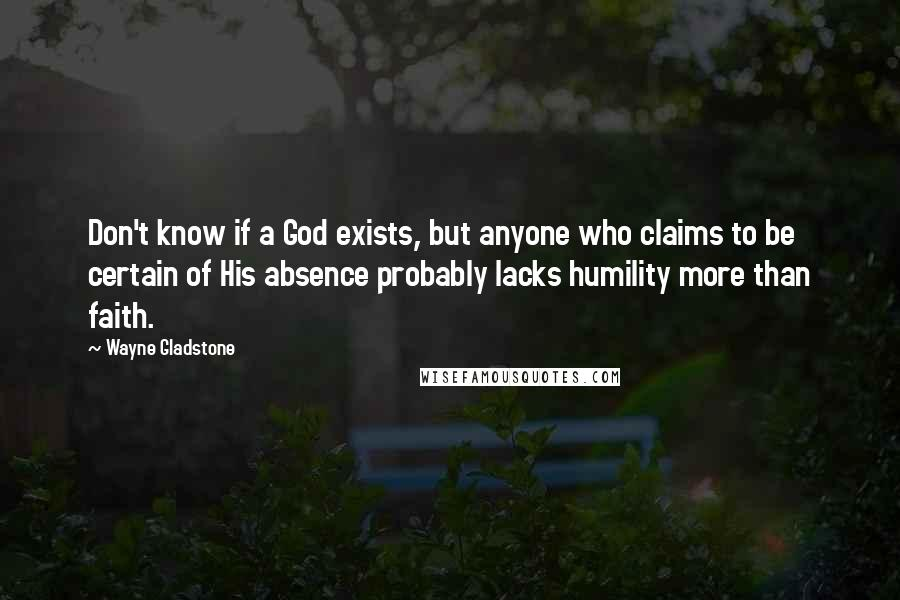 Wayne Gladstone quotes: Don't know if a God exists, but anyone who claims to be certain of His absence probably lacks humility more than faith.