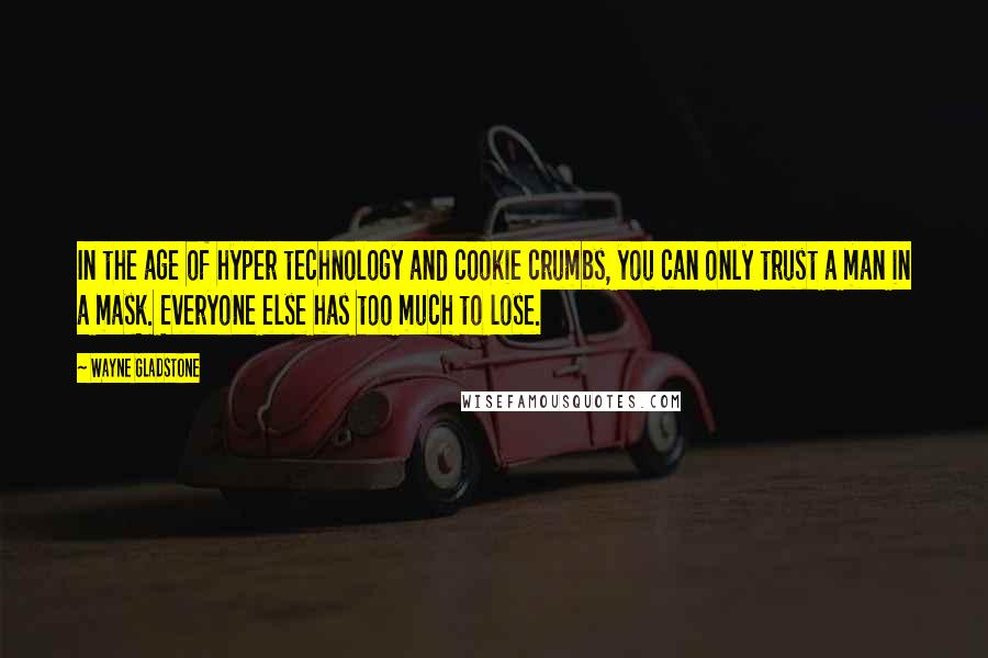 Wayne Gladstone quotes: In the age of hyper technology and cookie crumbs, you can only trust a man in a mask. Everyone else has too much to lose.