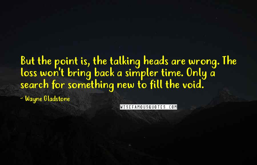 Wayne Gladstone quotes: But the point is, the talking heads are wrong. The loss won't bring back a simpler time. Only a search for something new to fill the void.