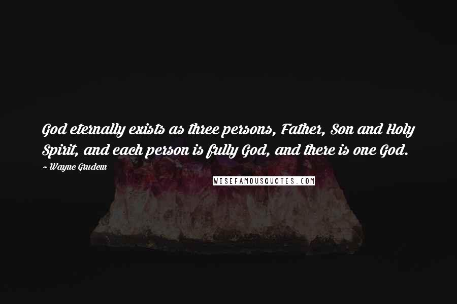 Wayne Grudem quotes: God eternally exists as three persons, Father, Son and Holy Spirit, and each person is fully God, and there is one God.