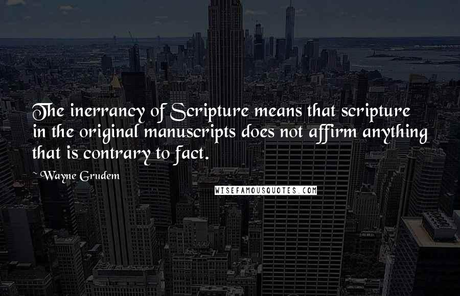 Wayne Grudem quotes: The inerrancy of Scripture means that scripture in the original manuscripts does not affirm anything that is contrary to fact.