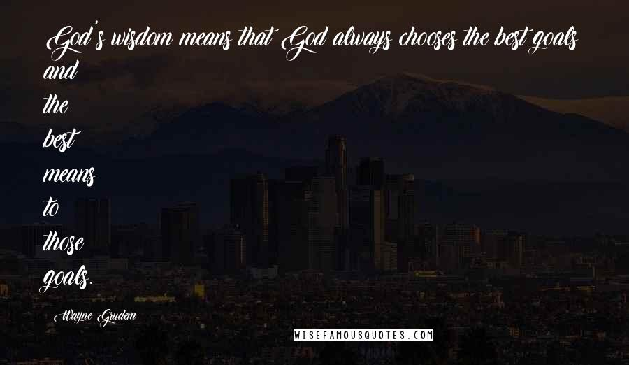 Wayne Grudem quotes: God's wisdom means that God always chooses the best goals and the best means to those goals.