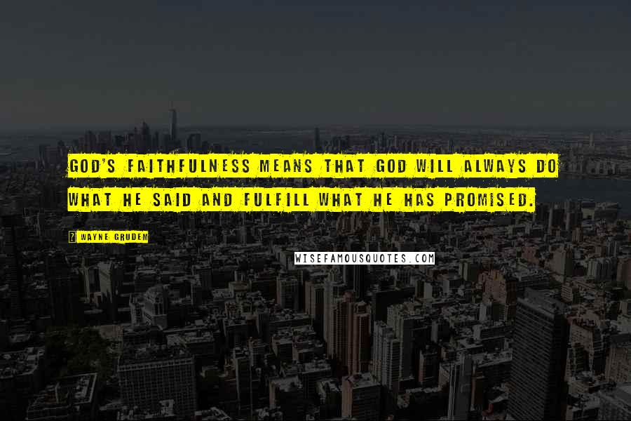 Wayne Grudem quotes: God's faithfulness means that God will always do what He said and fulfill what He has promised.
