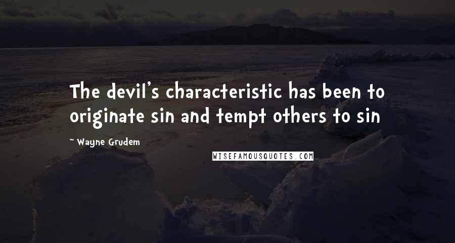 Wayne Grudem quotes: The devil's characteristic has been to originate sin and tempt others to sin