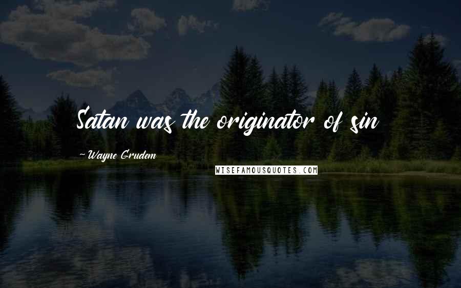 Wayne Grudem quotes: Satan was the originator of sin