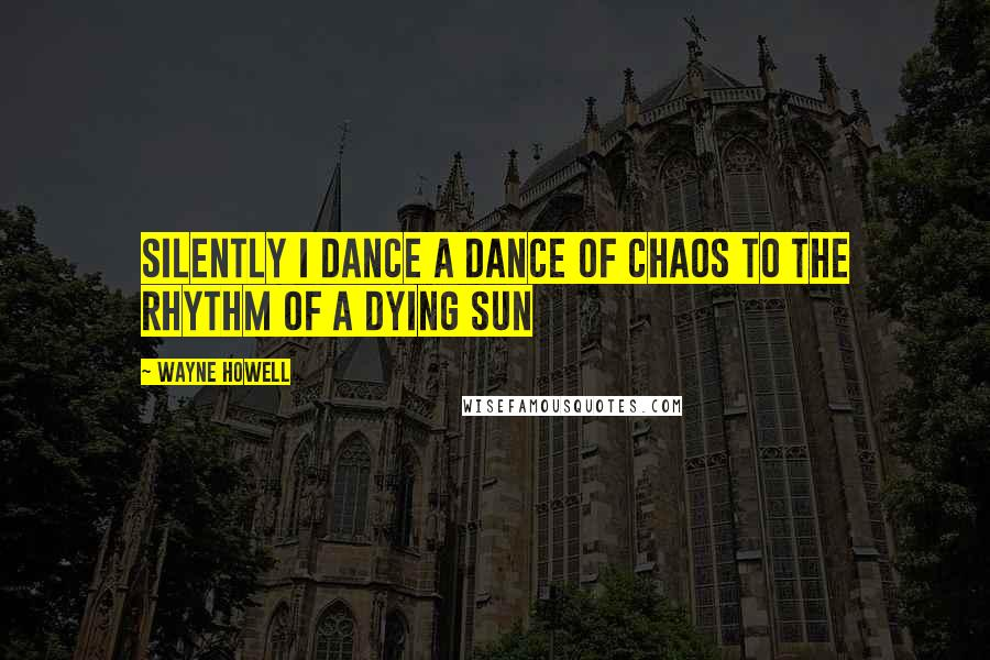 Wayne Howell quotes: Silently I dance a dance of chaos to the rhythm of a dying sun