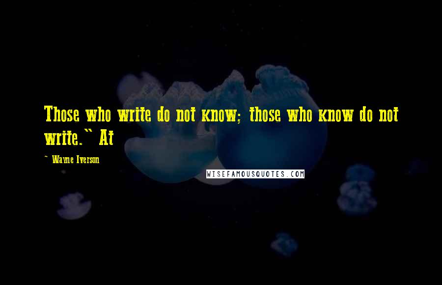 "Wayne Iverson quotes: Those who write do not know; those who know do not write."" At"