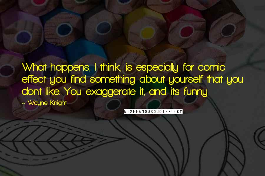 Wayne Knight quotes: What happens, I think, is especially for comic effect you find something about yourself that you don't like. You exaggerate it, and it's funny.