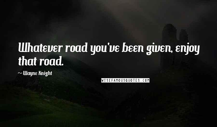 Wayne Knight quotes: Whatever road you've been given, enjoy that road.