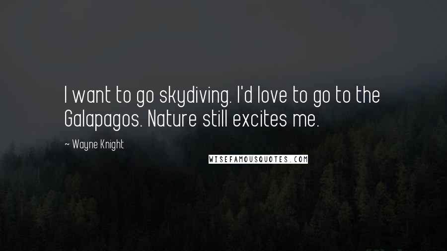 Wayne Knight quotes: I want to go skydiving. I'd love to go to the Galapagos. Nature still excites me.