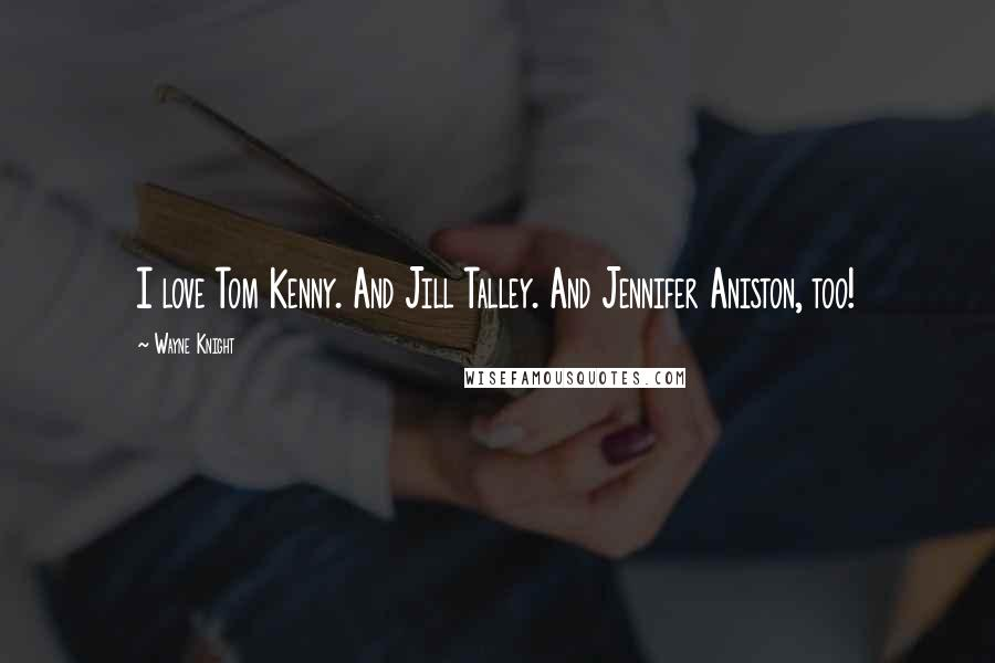 Wayne Knight quotes: I love Tom Kenny. And Jill Talley. And Jennifer Aniston, too!