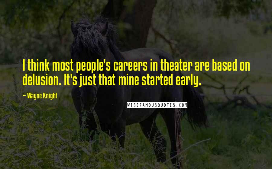Wayne Knight quotes: I think most people's careers in theater are based on delusion. It's just that mine started early.