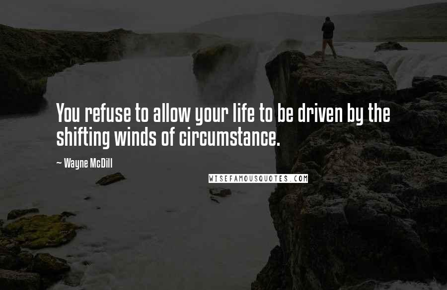 Wayne McDill quotes: You refuse to allow your life to be driven by the shifting winds of circumstance.