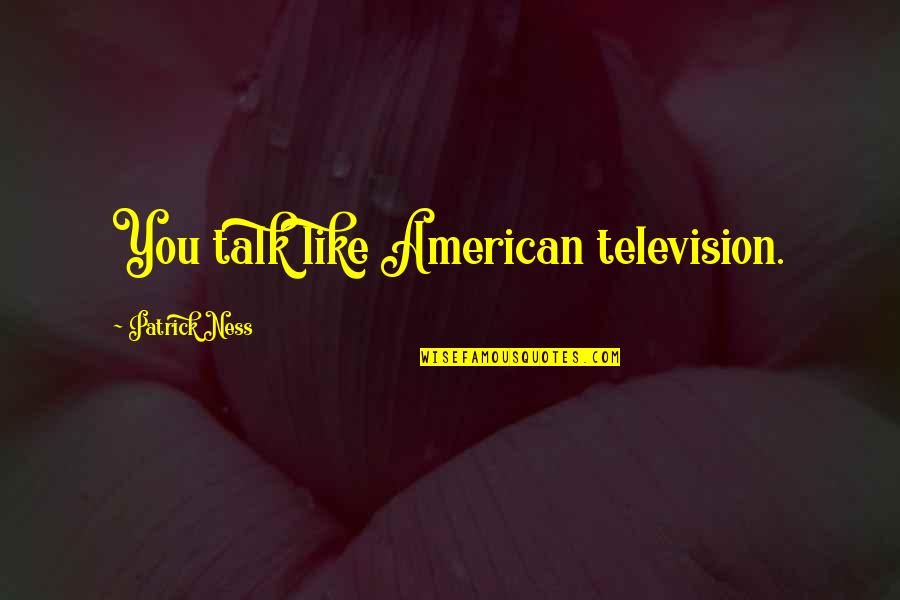 Wayne No Ceilings Quotes By Patrick Ness: You talk like American television.