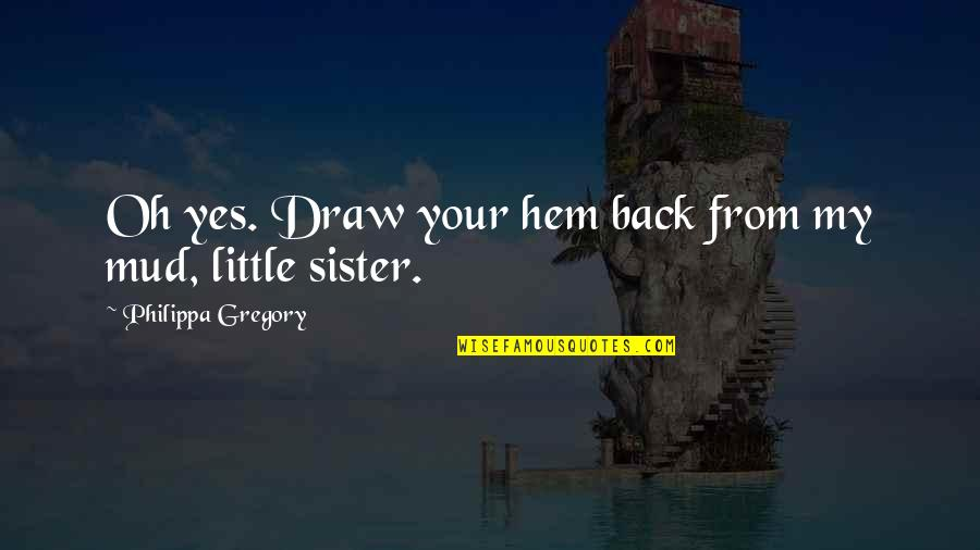 Wayne No Ceilings Quotes By Philippa Gregory: Oh yes. Draw your hem back from my