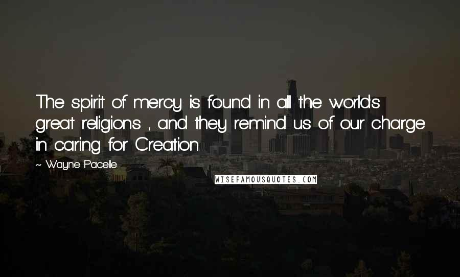 Wayne Pacelle quotes: The spirit of mercy is found in all the world's great religions , and they remind us of our charge in caring for Creation.