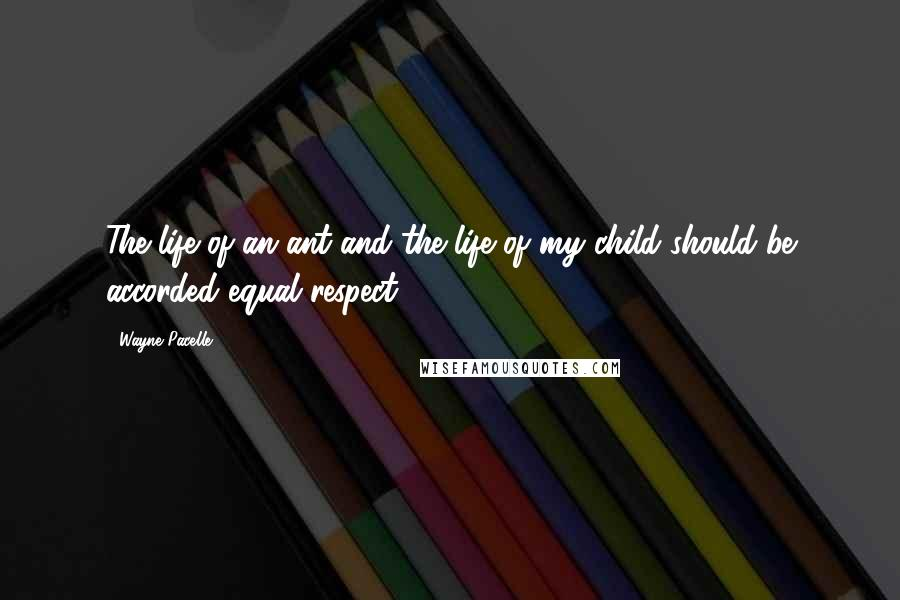 Wayne Pacelle quotes: The life of an ant and the life of my child should be accorded equal respect.