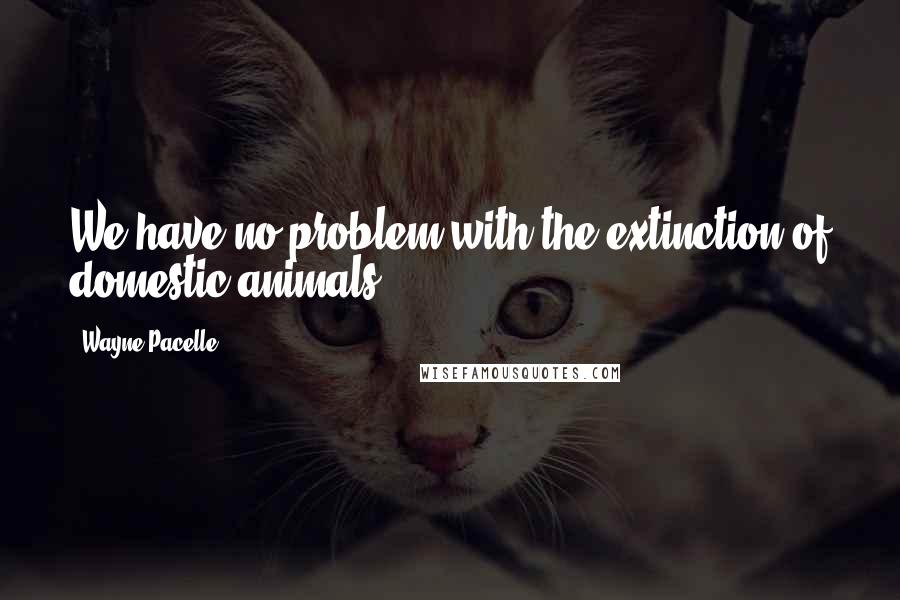 Wayne Pacelle quotes: We have no problem with the extinction of domestic animals.
