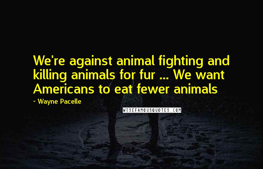 Wayne Pacelle quotes: We're against animal fighting and killing animals for fur ... We want Americans to eat fewer animals