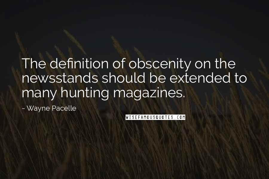 Wayne Pacelle quotes: The definition of obscenity on the newsstands should be extended to many hunting magazines.