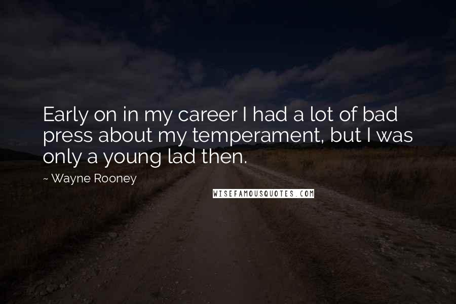 Wayne Rooney quotes: Early on in my career I had a lot of bad press about my temperament, but I was only a young lad then.