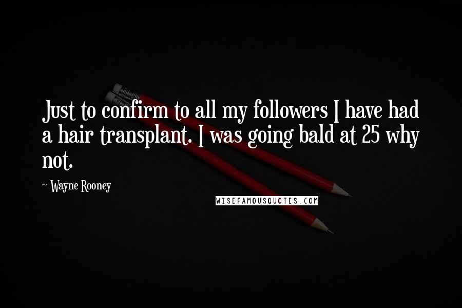 Wayne Rooney quotes: Just to confirm to all my followers I have had a hair transplant. I was going bald at 25 why not.