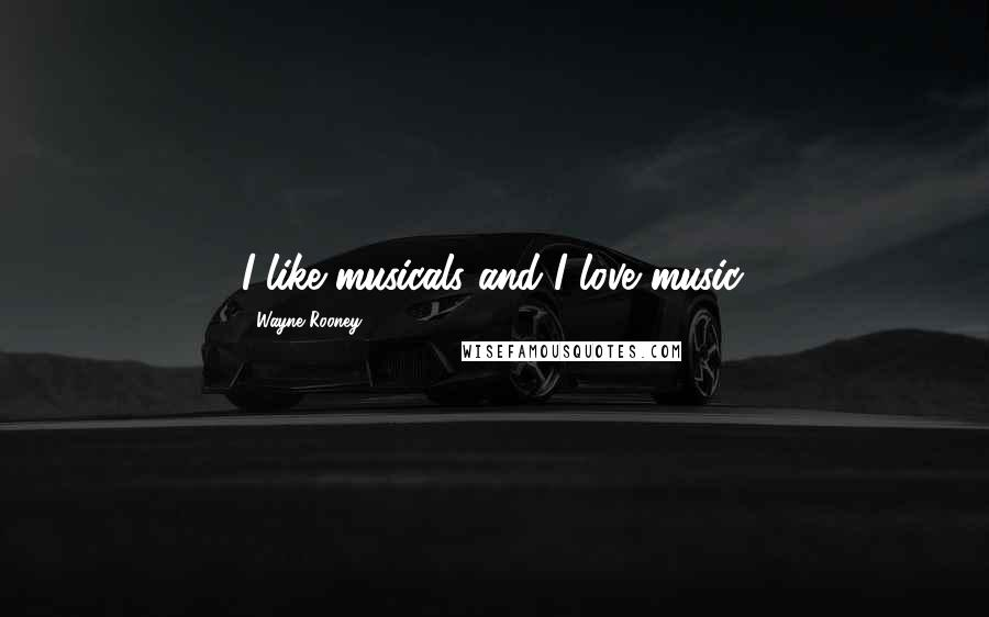 Wayne Rooney quotes: I like musicals and I love music.