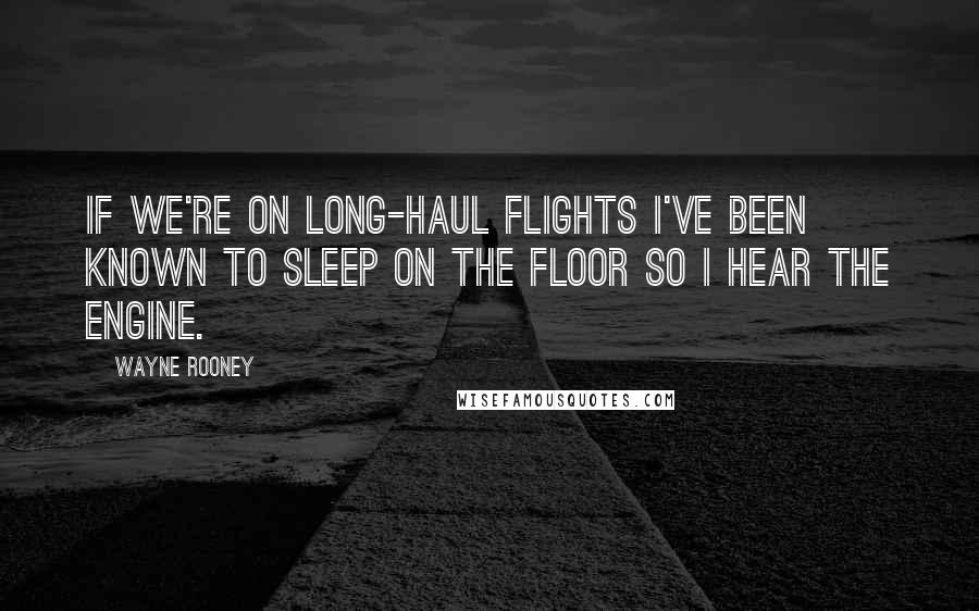 Wayne Rooney quotes: If we're on long-haul flights I've been known to sleep on the floor so I hear the engine.
