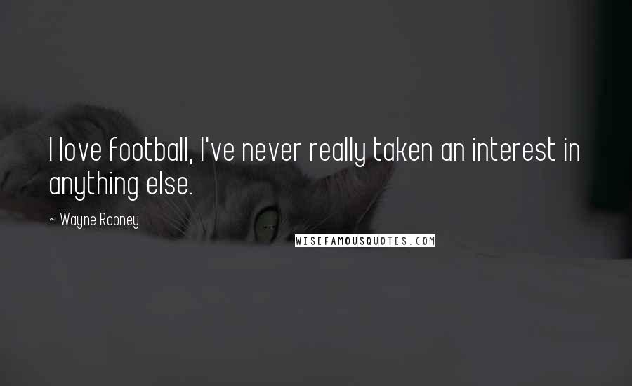 Wayne Rooney quotes: I love football, I've never really taken an interest in anything else.