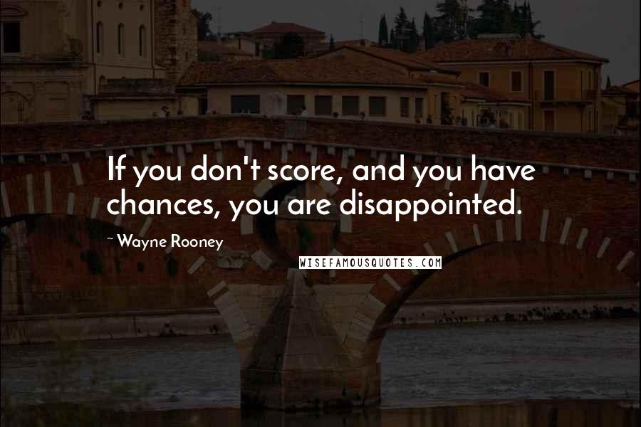 Wayne Rooney quotes: If you don't score, and you have chances, you are disappointed.