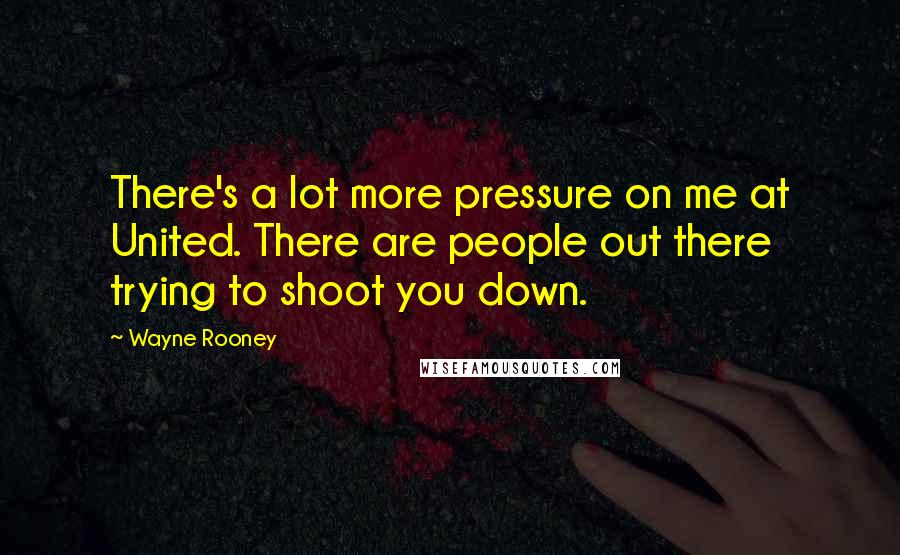 Wayne Rooney quotes: There's a lot more pressure on me at United. There are people out there trying to shoot you down.