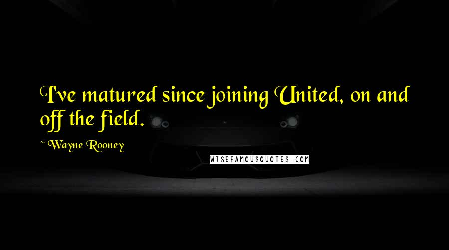 Wayne Rooney quotes: I've matured since joining United, on and off the field.