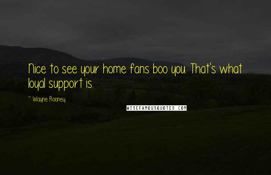 Wayne Rooney quotes: Nice to see your home fans boo you. That's what loyal support is.