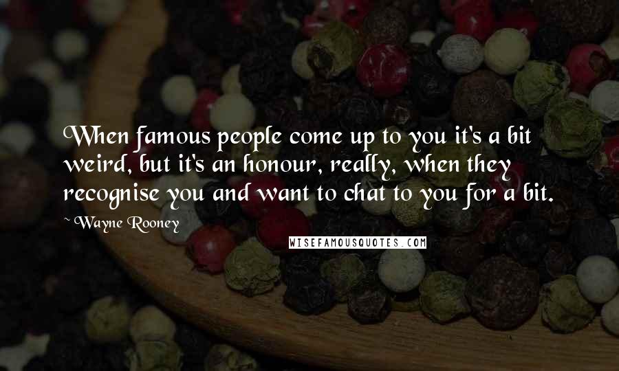 Wayne Rooney quotes: When famous people come up to you it's a bit weird, but it's an honour, really, when they recognise you and want to chat to you for a bit.