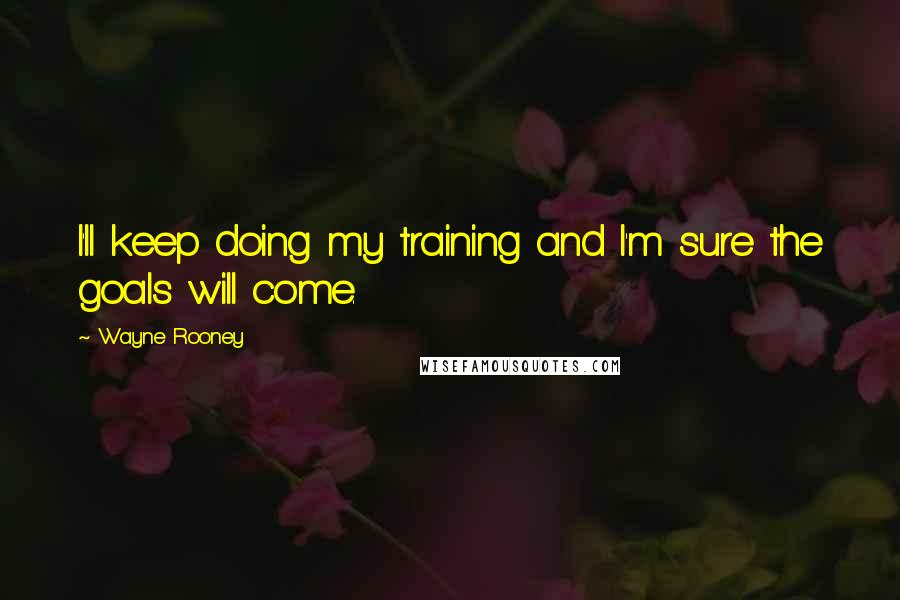 Wayne Rooney quotes: I'll keep doing my training and I'm sure the goals will come.