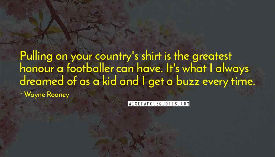 Wayne Rooney quotes: Pulling on your country's shirt is the greatest honour a footballer can have. It's what I always dreamed of as a kid and I get a buzz every time.