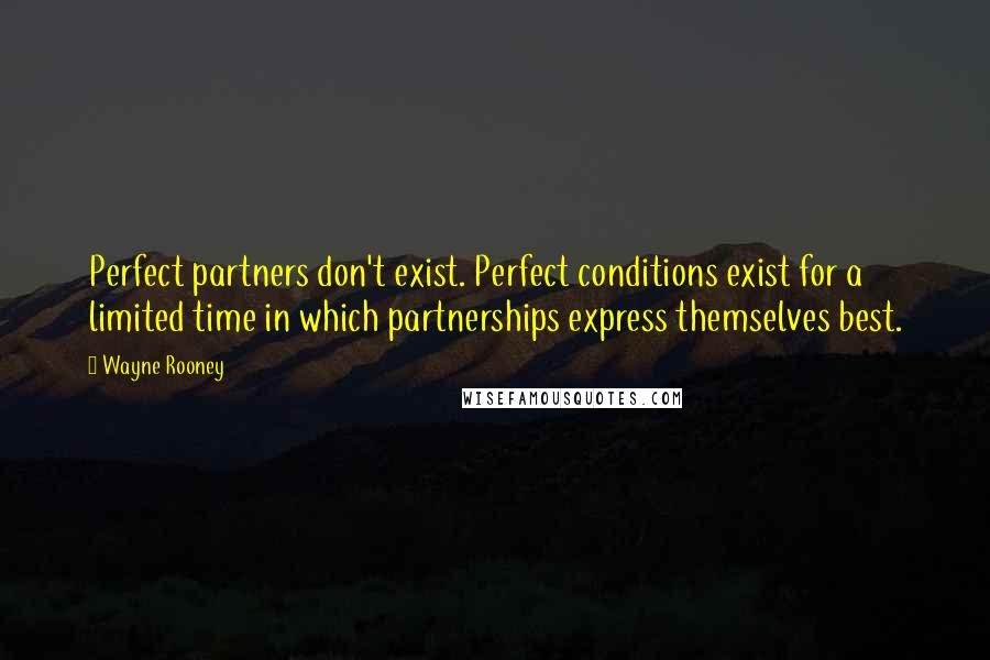 Wayne Rooney quotes: Perfect partners don't exist. Perfect conditions exist for a limited time in which partnerships express themselves best.