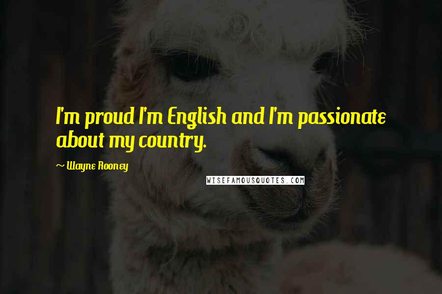 Wayne Rooney quotes: I'm proud I'm English and I'm passionate about my country.