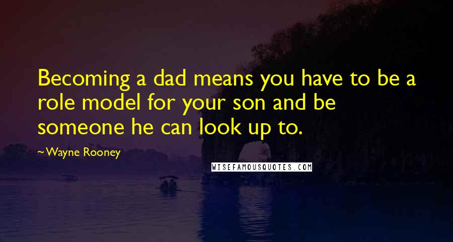 Wayne Rooney quotes: Becoming a dad means you have to be a role model for your son and be someone he can look up to.