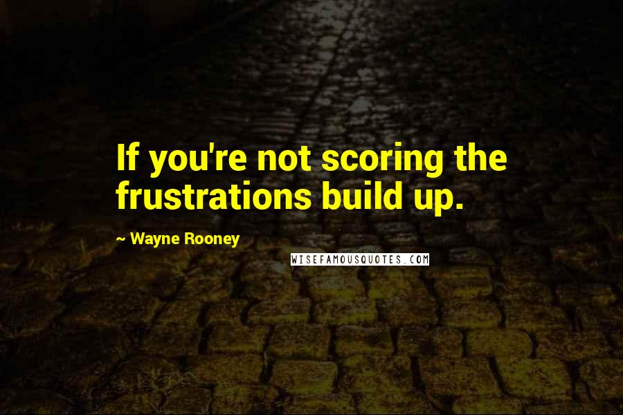 Wayne Rooney quotes: If you're not scoring the frustrations build up.