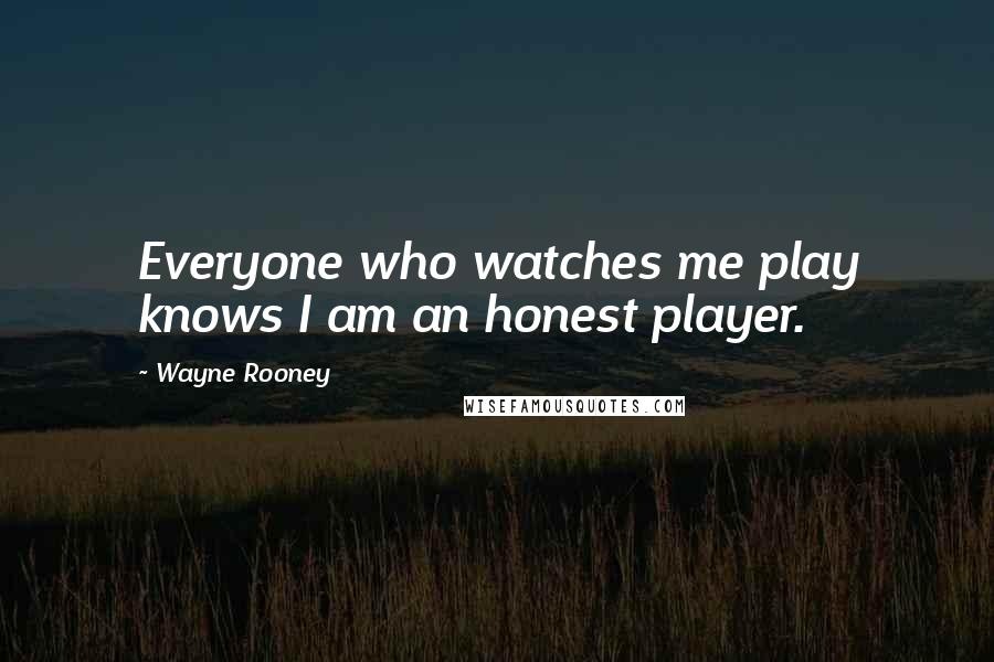Wayne Rooney quotes: Everyone who watches me play knows I am an honest player.