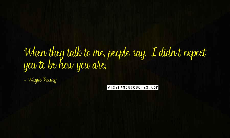Wayne Rooney quotes: When they talk to me, people say, 'I didn't expect you to be how you are.'