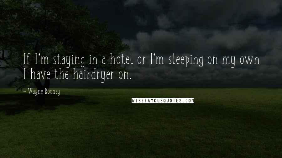 Wayne Rooney quotes: If I'm staying in a hotel or I'm sleeping on my own I have the hairdryer on.