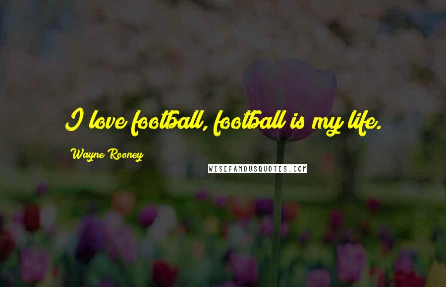 Wayne Rooney quotes: I love football, football is my life.