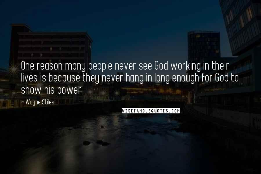Wayne Stiles quotes: One reason many people never see God working in their lives is because they never hang in long enough for God to show his power.
