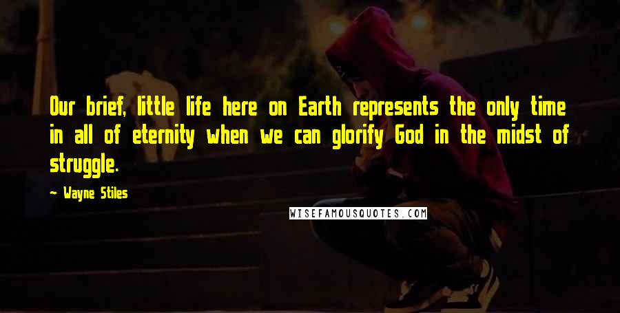 Wayne Stiles quotes: Our brief, little life here on Earth represents the only time in all of eternity when we can glorify God in the midst of struggle.