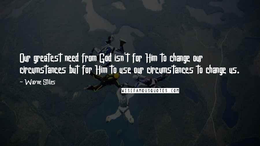 Wayne Stiles quotes: Our greatest need from God isn't for Him to change our circumstances but for Him to use our circumstances to change us.