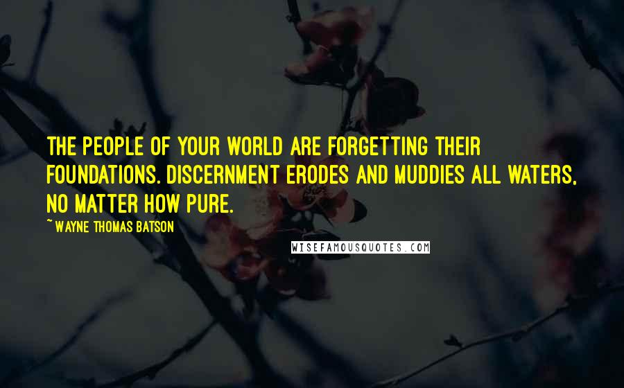 Wayne Thomas Batson quotes: The people of your world are forgetting their foundations. Discernment erodes and muddies all waters, no matter how pure.